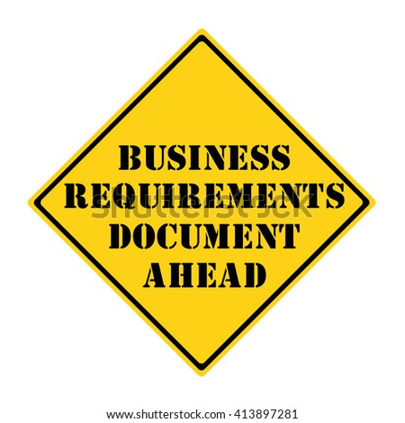 A yellow and black diamond shaped road sign with the words Business Requirements Document Ahead making a great concept.