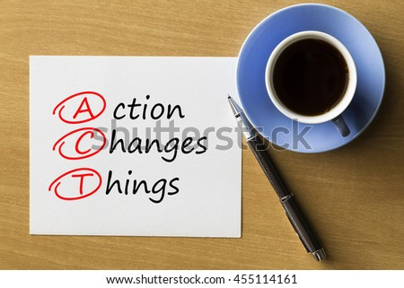 ACT Action Changes Things - handwriting on notebook with cup of coffee and pen, acronym business concept