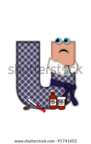 Alphabet letter U, in the alphabet set Flu Season, is dressed in plaid robe and scarf.  Letter has eyes and a miserable frown.  Medicine, thermometer, tissues or hot water bottle decorate letter. - stock photo