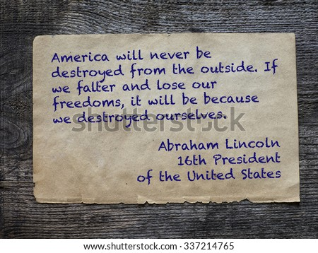 "America will never be destroyed from the outside. If we falter and lose our freedoms, it will be because we destroyed ourselves.""  Abraham Lincoln, 16th President of the Unated States  - stock photo"