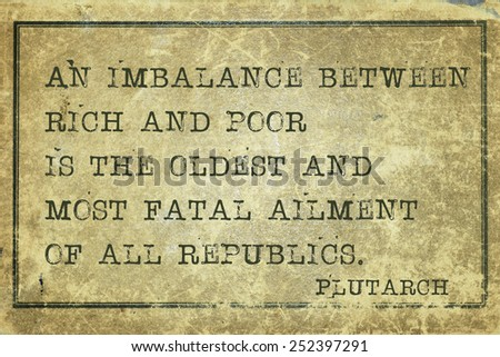 An imbalance between rich and poor  - ancient Greek philosopher Plutarch quote printed on grunge vintage cardboard