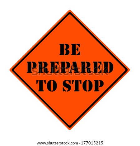An orange and black diamond shaped road sign with the words BE PREPARED TO STOP making a great concept.