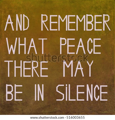 And remember what peace there may be in silence