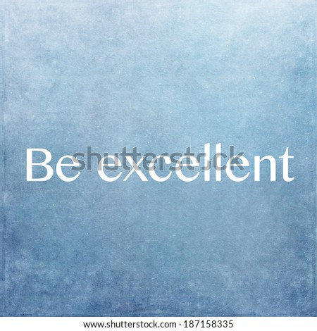 Be excellent - stock photo