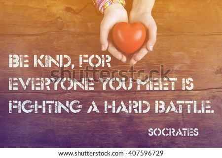 Be kind, for everyone you meet - ancient Greek philosopher Socrates quote printed on image of hands with heart - stock photo