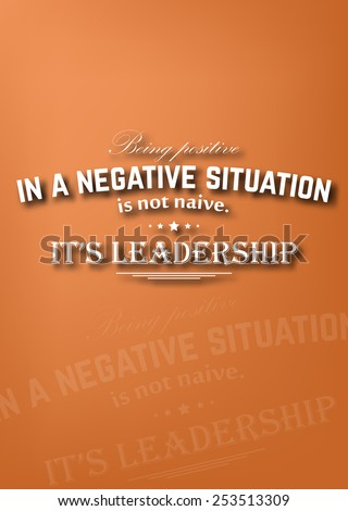 Being positive in a negative situation is not naive. It's leadership. Motivational poster - stock photo