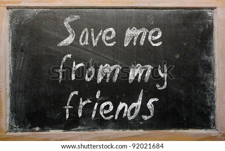 "Blackboard writings ""Save me from my friends"" - stock photo"