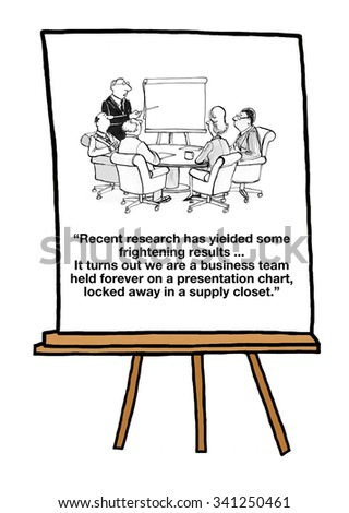 Business cartoon of a chart, 'Recent research has yielded some frightening results... It turns out we are a business team held forever on a presentation chart, locked away in a supply closet'.