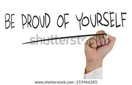 Business concept image of a hand holding marker and write Be Proud of Yourself isolated on white - stock photo