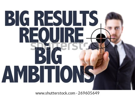 Business man pointing the text: Big Results Require Big Ambitions - stock photo