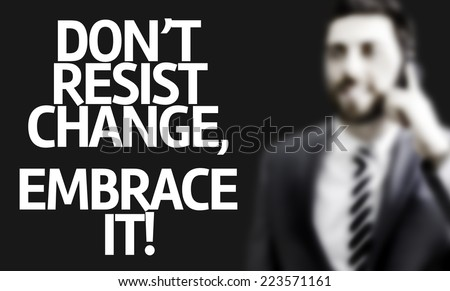 Business man with the text Don't Resist Change, Embrace It! in a concept image - stock photo
