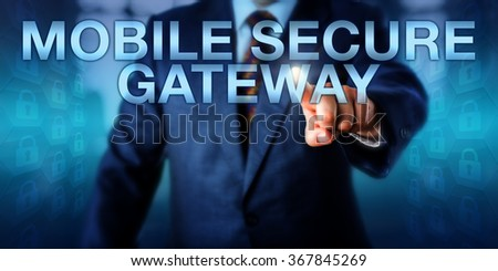 Business manager is pressing MOBILE SECURE GATEWAY on a touch screen. Technology concept and industry term for hardware or software providing a secure communication channel for mobile applications. - stock photo