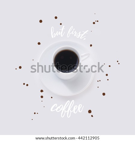 But First Coffee Beautiful Inspirational Background. Typography Poster With  Cup Of Black Coffee In Black
