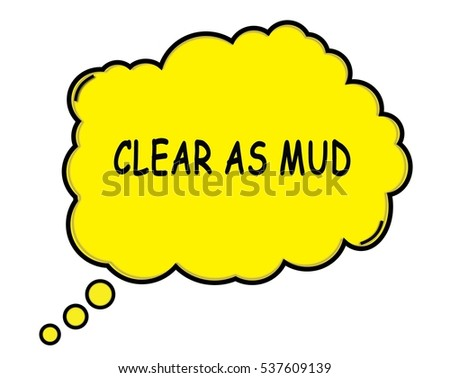 CLEAR AS MUD speech thought bubble cloud text yellow.