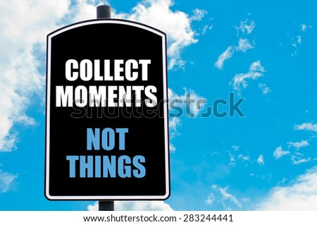 COLLECT MOMENTS NOT THINGS  motivational quote written on road sign isolated over clear blue sky background with available copy space. Concept  image