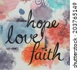 colorful watercolor background with text words faith hope and love written in large handwriting, black ink letters spiritual or inspirational message design - stock photo