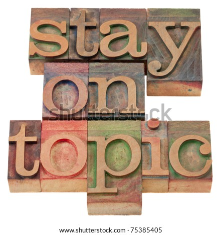 communication concept - stay on topic phrase in vintage wood letterpress printing blocks, isolated on white