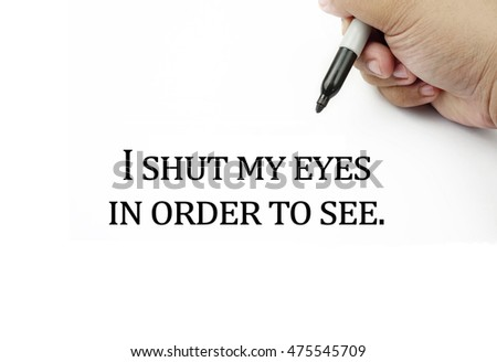 Conceptual image of handwriting quotes I SHUT MY EYES IN ORDER TO SEE with the hand and pen isolated in white background. copy space . Quotes concept.