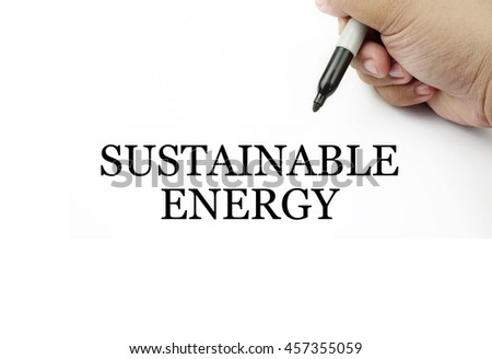 Conceptual image of handwriting SUSTAINABLE ENERGY with the hand and pen isolated in white background.