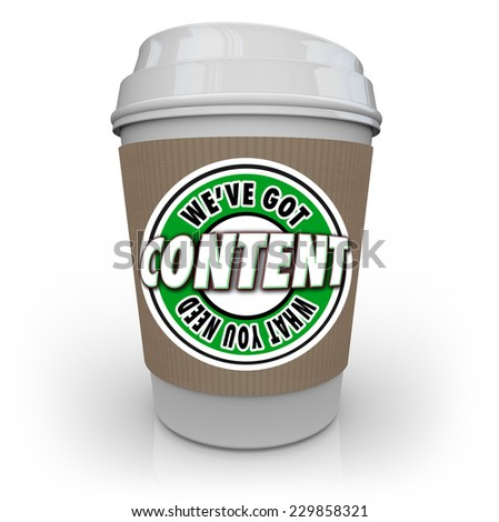 Content - We've Got What You Need words on a plastic coffee cup to symbolize a content delivery network or CDN that delivers articles, information, photos, video and more to an audience or customers - stock photo