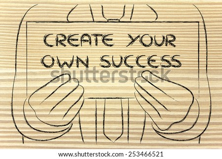 Create your own success, sign in the hands of a business man  - stock photo