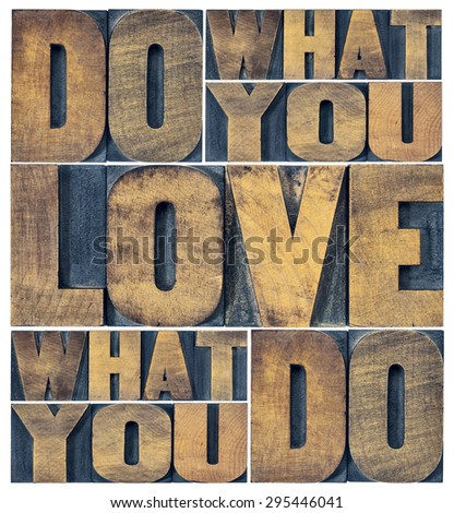 do what you love, love what you do - motivational word abstract in grunge letterpress wood type printing blocks