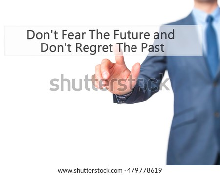 Don't Fear The Future and Don't Regret The Past - Businessman hand pressing button on touch screen interface. Business, technology, internet concept. Stock Photo