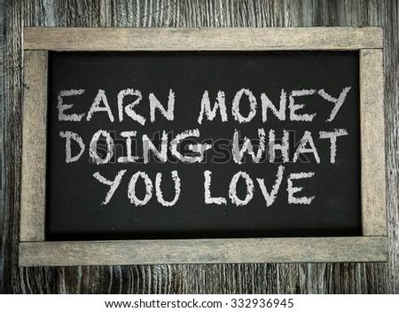 Earn Money Doing What You Love written on chalkboard - stock photo