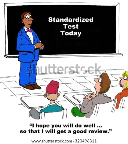 Education cartoon showing teacher and board that reads, 'Standardized test today'.  Teacher says, 'I hope you all do well... so that i will get a good review'.