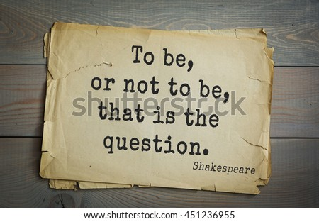 English writer and dramatist William Shakespeare quote. To be, or not to be, that is the question.