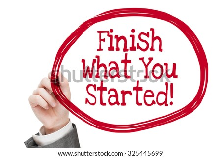 Finish What You Started! Man writing a message text isolated on white - stock photo