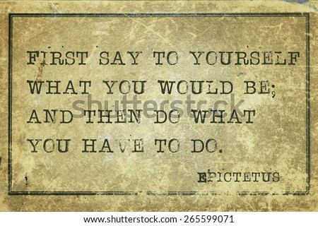 First say to yourself what you would be - ancient Greek philosopher Epictetus quote printed on grunge vintage cardboard