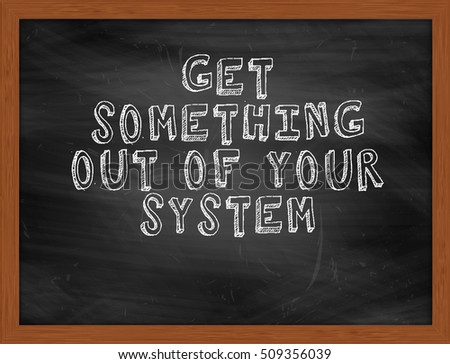 GET SOMETHING OUT OF YOUR SYSTEM handwritten chalk text on black chalkboard