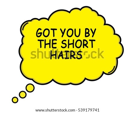 GOT YOU BY THE SHORT HAIRS speech thought bubble cloud text yellow.