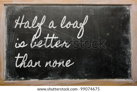 handwriting blackboard writings - Half a loaf is better than none - stock photo