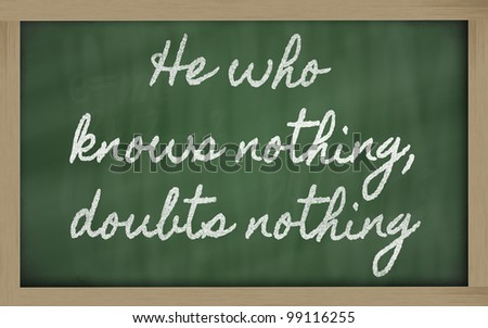 handwriting blackboard writings - He who knows nothing, doubts nothing