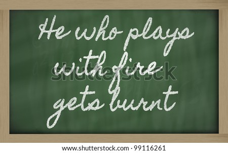 handwriting blackboard writings - He who plays with fire gets burnt