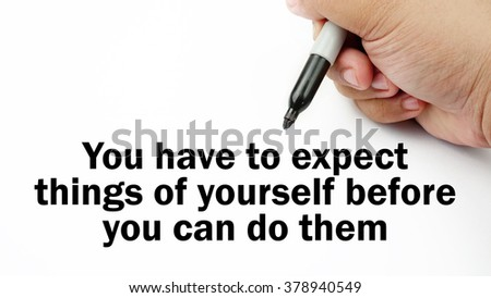 "Handwriting of inspirational motivation quotes ""you have to expect things of yourself before you can do them"". This quotes use to motivate people to strive for good life."