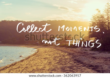 Handwritten text over sunset calm sunny beach background, COLLECT MOMENTS NOT THINGS, vintage filter applied, motivational concept image