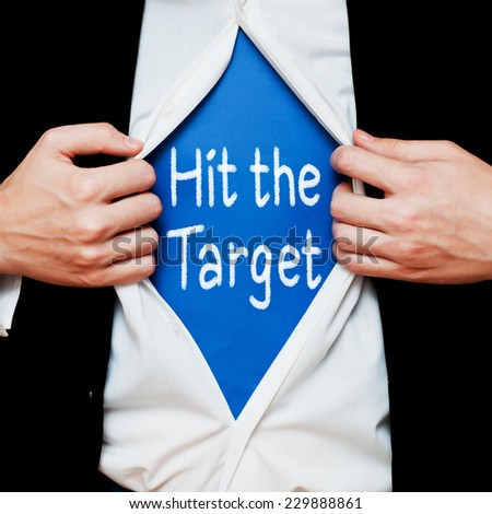 Hit the Target. Motivational Concept Businessman showing a superhero suit underneath his shirt with a business message text written on it. - stock photo