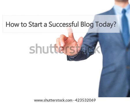 How to Start a Successful Blog Today - Businessman hand pressing button on touch screen interface. Business, technology, internet concept. Stock Photo