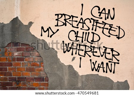 I Can Breastfeed My Child Wherever I Want - Handwritten graffiti sprayed on the wall, anarchist aesthetics - appeal to have freedom of breastfeeding / nursing in public