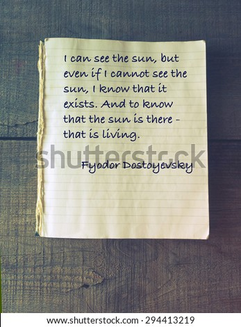 I can see the sun, but even if I cannot see the sun, I know that it exists. And to know that the sun is there - that is living. Quote of Fyodor Dostoevsky (1821 - 1881) - stock photo