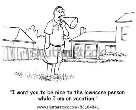 I want you to be nice to the lawncare person while I am on vacation.