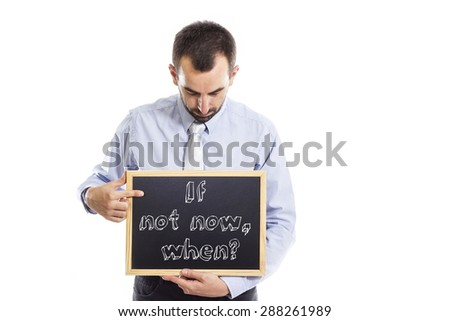 If not now, when? - Young businessman with blackboard - isolated on white