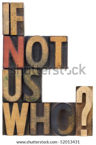 if not us, who - question or call for action, vintage wood letterpress type blocks, stained by ink, isolated on white