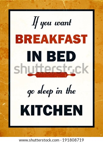 If you want breakfast in bed go sleep in the kitchen. Funny old saying. Retro look.