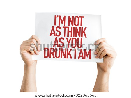 Im Not As Think As You Drunk I Am placard isolated on white - stock photo