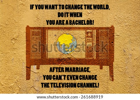 Image of a television and a globe on a grungy mason wall, with the quote: If you want to change the world. Do it when you are a bachelor! After marriage, you can't even change the television channel! - stock photo
