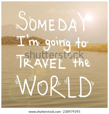 Inspirational Motivational Life Travel Quote Background Design / Someday I am going to travel the world - stock photo